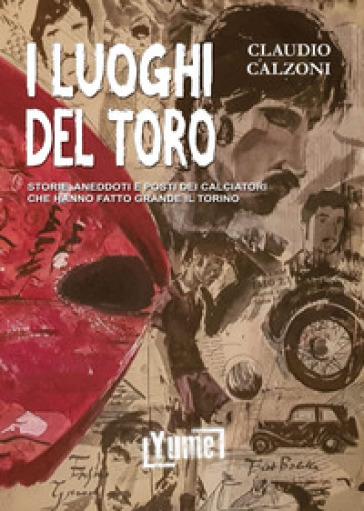 I luoghi del toro. Storie, aneddoti e posti dei calciatori che hanno fatto grande il Torino - Claudio Calzoni | Rochesterscifianimecon.com
