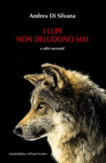 I lupi non deludono mai e altri racconti - Andrea Di Silvana |