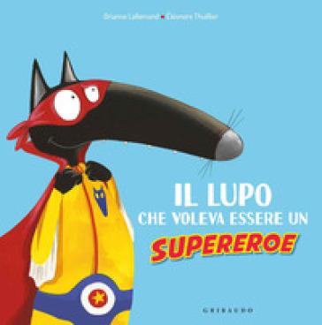 Il lupo che voleva essere un supereroe. Amico lupo. Ediz. a colori - Orianne Lallemand |