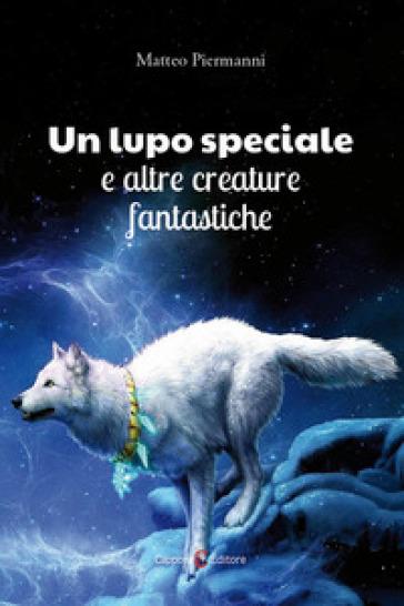 Un lupo speciale e altre creature fantastiche - Matteo Piermanni |