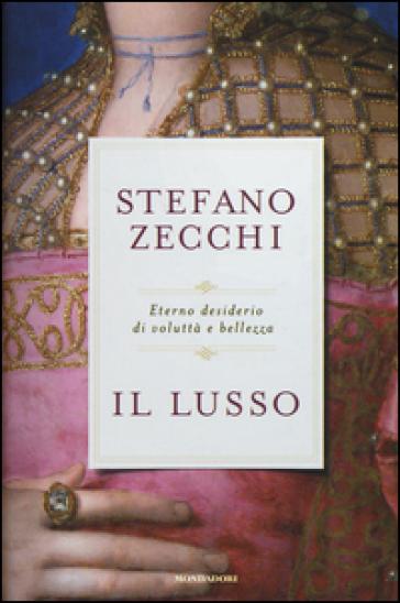 Il lusso. Eterno desiderio di voluttà e bellezza - Stefano Zecchi | Rochesterscifianimecon.com