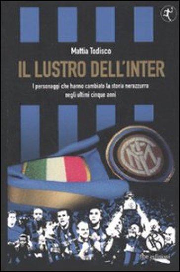 Il lustro dell'Inter. I personaggi che hanno cambiato la storia nerazzurra negli ultimi cinque anni - Mattia Todisco  