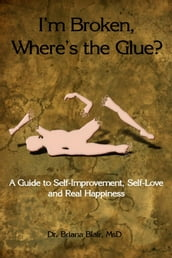 I m Broken, Where s the Glue? : A Guide to Self-Improvement, Self-Love and Real Happiness