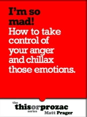 I m So Mad!: How To Take Control Of Your Anger And Chillax Those Emotions
