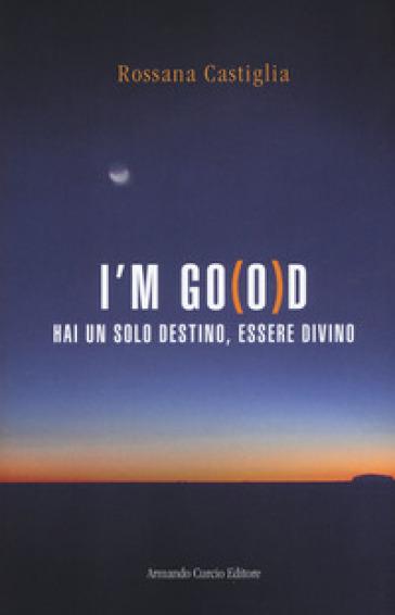 I'm go(o)d. Hai un solo destino, essere divino - Rossana Castiglia   Thecosgala.com