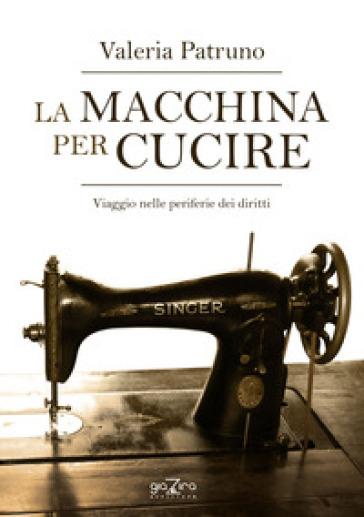 La macchina per cucire. Viaggio nelle periferie dei diritti - Valeria Patruno |
