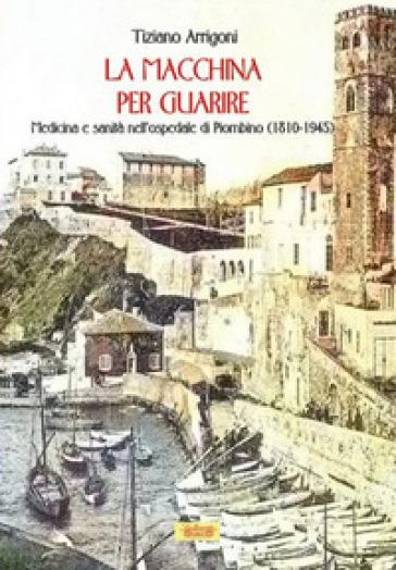 La macchina per guarire. Medicina e sanità nell'Ospedale di Piombino (1810-1945) - Tiziano Arrigoni | Ericsfund.org