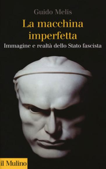 La macchina imperfetta. Immagine e realtà dello Stato fascista - Guido Melis |