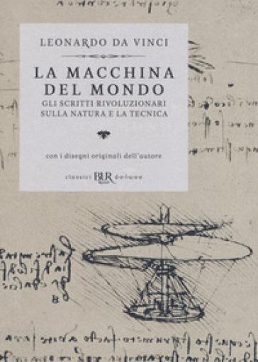 La macchina del mondo. Gli scritti rivoluzionari sulla natura e la tecnica - Leonardo Da Vinci |