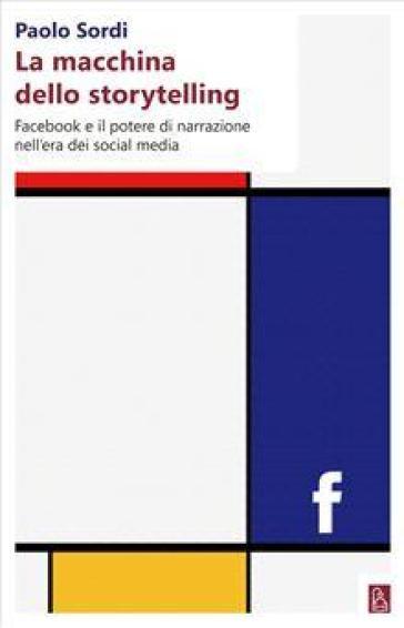 La macchina dello storytelling. Facebook e il potere di narrazione dell'era dei social media - Paolo Sordi pdf epub