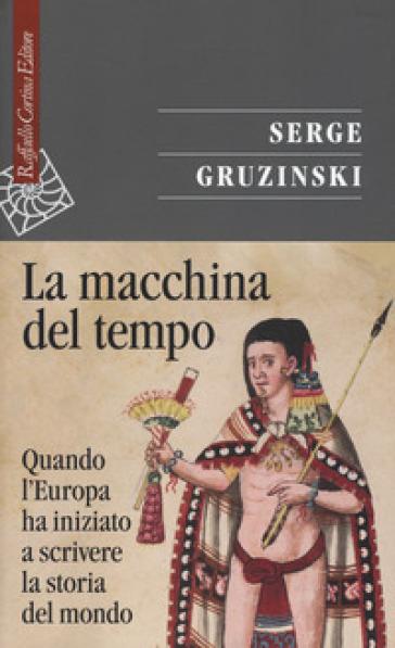 La macchina del tempo. Quando l'Europa ha iniziato a scrivere la storia del mondo - Serge Gruzinski |