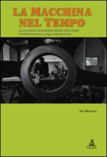 La macchina del tempo. La meccanica strumentale italiana dalle origini all'affermazione in campo internazionale - Tito Menzani | Jonathanterrington.com