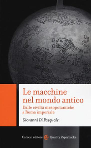 Le macchine nel mondo antico Dalle civiltà mesopotamiche a Roma imperiale - Giovanni Di Pasquale |