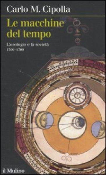 Le macchine del tempo. L'orologio e la società (1300-1700)