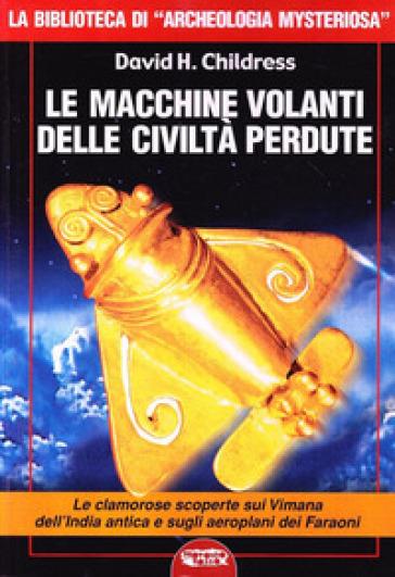 Le macchine volanti delle civiltà perdute - David H. Childress |