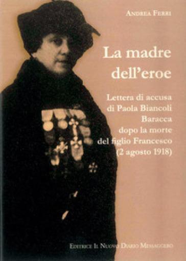 La madre dell'eroe. Lettera di accusa di Paola Biancoli Baracca dopo la morte del figlio Francesco (2 agosto 1918) - Andrea Ferri  