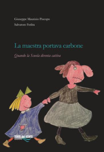 La maestra portava carbone. Quando la scuola diventa cattiva - Giuseppe Maurizio Piscopo | Rochesterscifianimecon.com