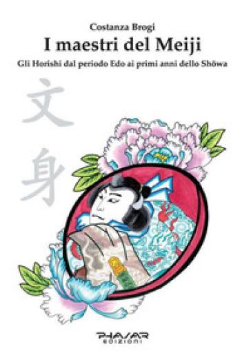 I maestri del Meiji. Gli Horoshi dal periodo Edo ai primi anni dello Showa - Costanza Brogi |