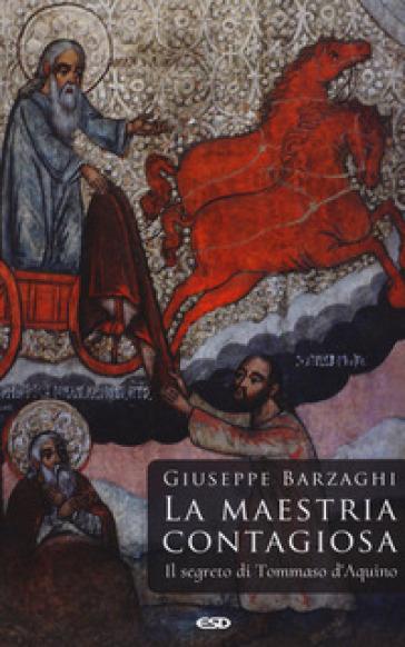 La maestria contagiosa. Il segreto di Tommaso d'Aquino - Giuseppe Barzaghi |