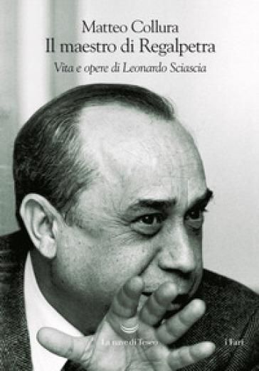 Il maestro di Regalpetra. Vita di Leonardo Sciascia - Matteo Collura |