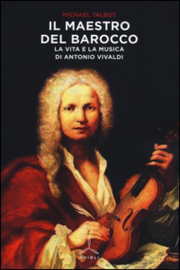 Il maestro del barocco. La vita e la musica di Antonio Vivaldi - Michael Talbot |