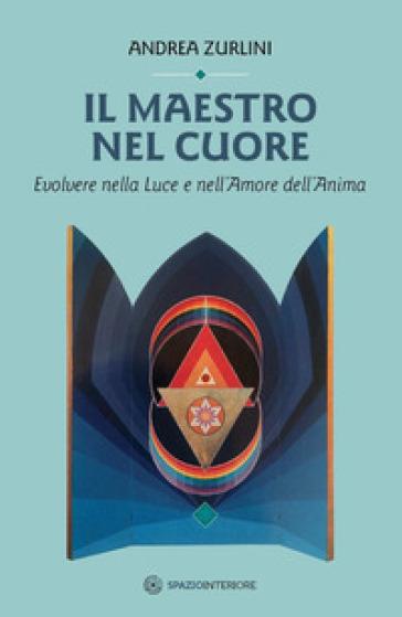 Il maestro nel cuore. Evolvere nella luce e nell'amore dell'anima - Andrea Zurlini |
