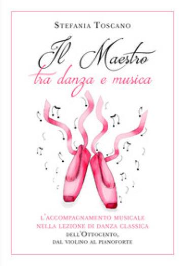 Il maestro tra danza e musica. L'accompagnamento musicale nella lezione di danza classica dell'Ottocento, dal violino al pianoforte - Stefania Toscano |