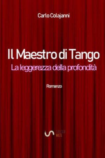 Il maestro di tango. La leggerezza della profondità - Carlo Colajanni |