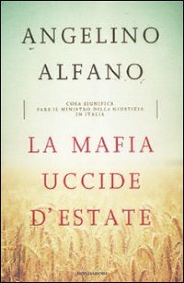 La mafia uccide d'estate. Cosa significa fare il ministro della Giustizia in Italia - Angelino Alfano | Rochesterscifianimecon.com