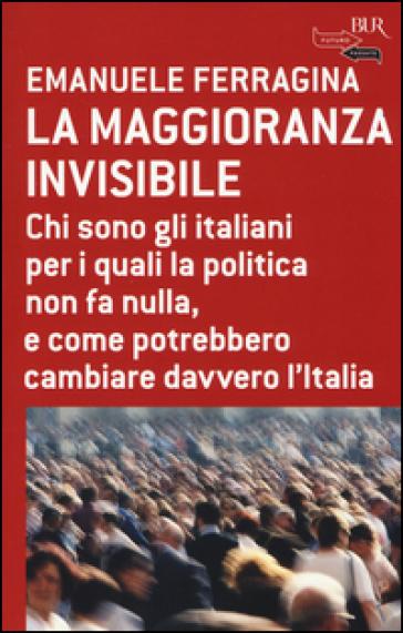 La maggioranza invisibile. Chi sono gli italiani per i quali la politica non fa nulla, e come potrebbero cambiare davvero l'Italia - Emanuele Ferragina  