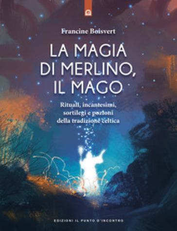 La magia di Merlino, il mago. Rituali, incantesimi, sortilegi e pozioni della tradizione celtica - Francine Boisvert |