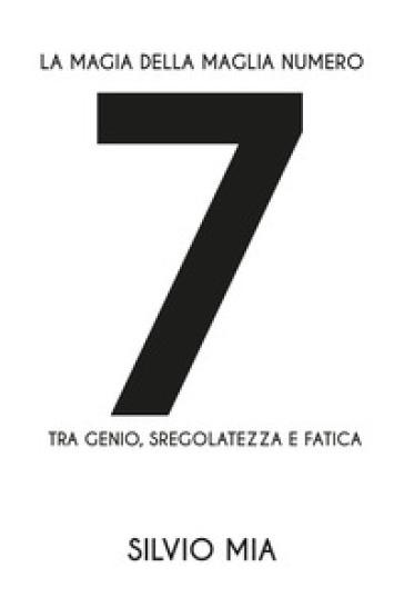 La magia della maglia numero 7 tra genio, sregolatezza e fatica - Silvio Mia | Rochesterscifianimecon.com