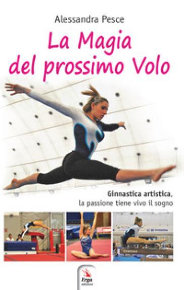 La magia del prossimo volo. Ginnastica artistica, la passione tiene vivo il sogno - Alessandra Pesce |