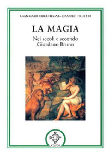 La magia. Nei secoli e secondo Giordano Bruno - Gianmario Ricchezza |