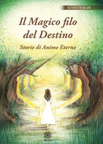 Il magico filo del destino. Storie di anime eterne - Sendi Fiorasi |