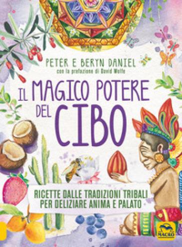 Il magico potere del cibo. Ricette dalle tradizioni tribali per deliziare anima e palato - Peter Daniel |
