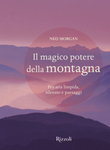 Il magico potere della montagna. Fra aria limpida, silenzio e paesaggi. Ediz. illustrata - Ned Morgan   Thecosgala.com