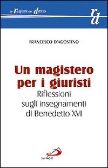 Un magistero per i giuristi. Riflessioni sugli insegnamenti di Benedetto XVI - Francesco D'Agostino |