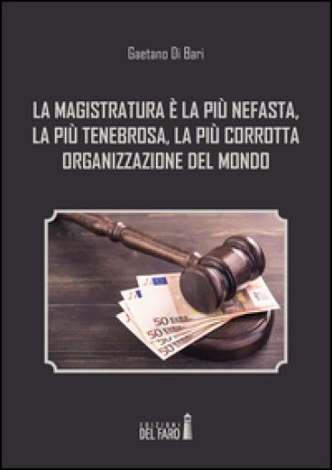 La magistratura è la più nefasta, la più tenebrosa, la più corrotta organizzazione del mondo - Gaetano Di Bari |