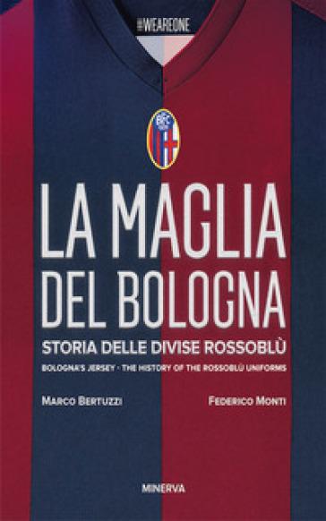 La maglia del Bologna 1909-2016. Storia delle divise rossoblù - Federico Monti |