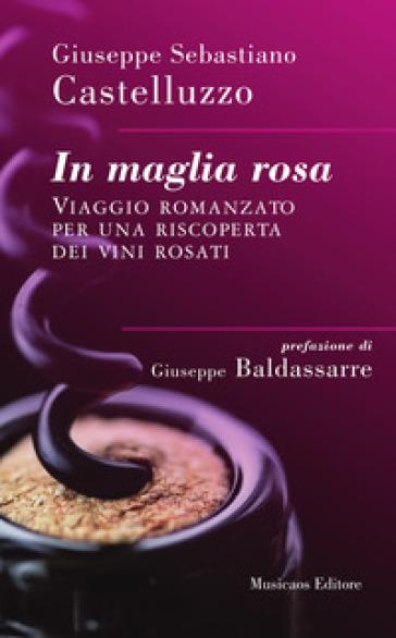 In maglia rosa. Viaggio romanzato per una riscoperta dei vini rosati - Giuseppe Sebastiano Castelluzzo | Rochesterscifianimecon.com