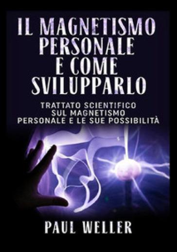 Il magnetismo personale e come svilupparlo. Trattato scientifico sul magnetismo personale e le sue possibilità