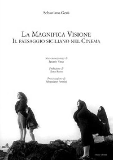 La magnifica visione. Il paesaggio siciliano nel cinema - Sebastiano Gesù  