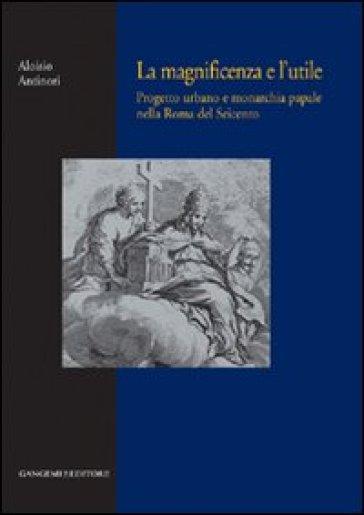 La magnificenza e l'utile. Progetto urbano e monarchia papale nella Roma del Seicento - Aloisio Antinori | Rochesterscifianimecon.com