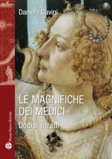 Le magnifiche dei Medici. Dodici ritratti di donne straordinarie - Daniela Cavini |