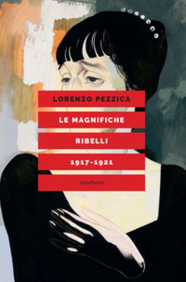 Le magnifiche ribelli (1917-1921) - Lorenzo Pezzica |