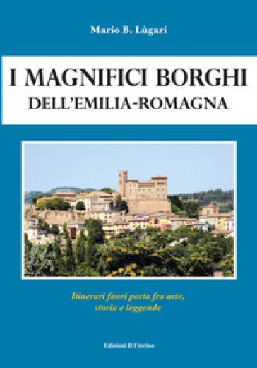 I magnifici borghi dell'Emilia-Romagna. Itinerari fuori porta fra arte, storia e leggende - Mario B. Lugari |