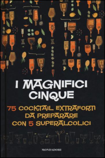 I magnifici cinque. 75 cocktail extraforti da preparare con 5 superalcolici - Michael Butt |