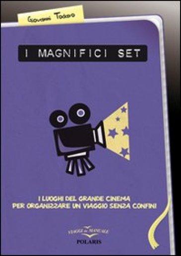 I magnifici set. I luoghi del grande cinema per organizzare un viaggio senza confini - Giovanni Todaro |