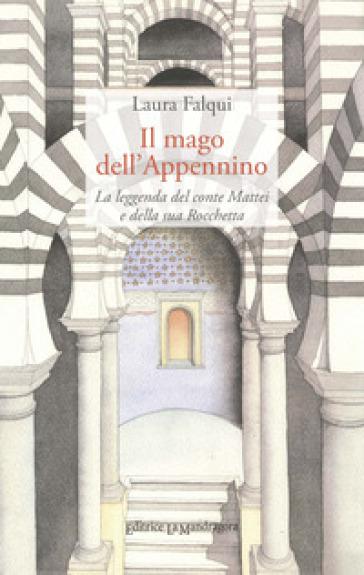 Il mago dell'Appennino. La leggenda del conte Mattei e della sua Rocchetta - Laura Falqui |